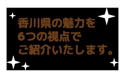 香川県の魅力を6つの視点でご紹介いたします。